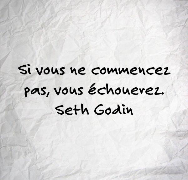 """""""Si vous ne commencez pas, vous échouerez."""" Seth Godin"""