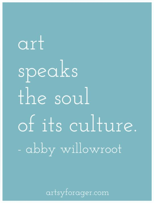 """Art speaks the soul of its culture."" Abby Willowroot"