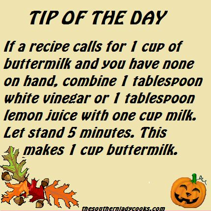 Tip of the day.....buttermilk = 1 Tbsp. white vinegar or lemon juice + 1 cup milk - let stand 5 minutes