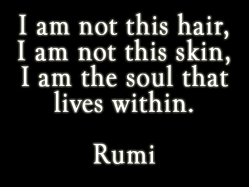 I am not this hair I am not this skin I am the soul that lives within -Rumi