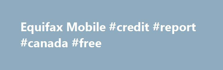 Equifax Mobile #credit #report #canada #free http://credit-loan.remmont.com/equifax-mobile-credit-report-canada-free/  #credit report canada free # Have a question or want to order by phone? 1-866-547-2695, Mon – Sat, 8am – 7 pm EST 1 We will require you to provide your payment information when you sign up. We will immediately charge your card the prices stated above and will charge the card the prices stated […]