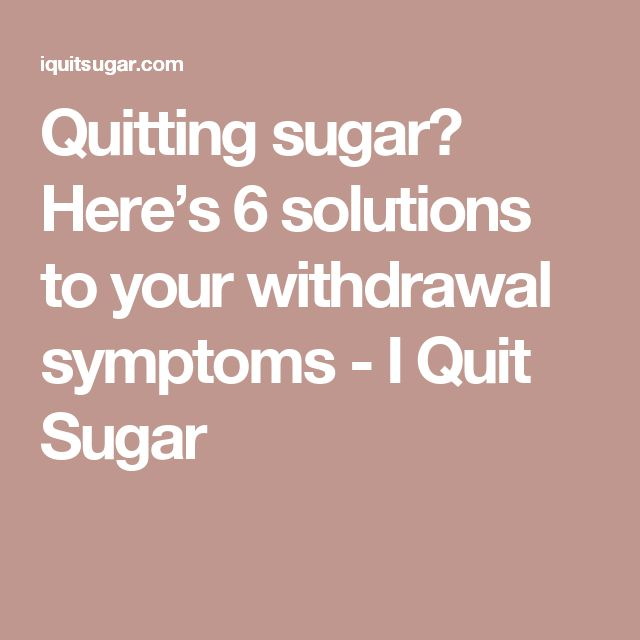 Quitting sugar? Here's 6 solutions to your withdrawal symptoms - I Quit Sugar