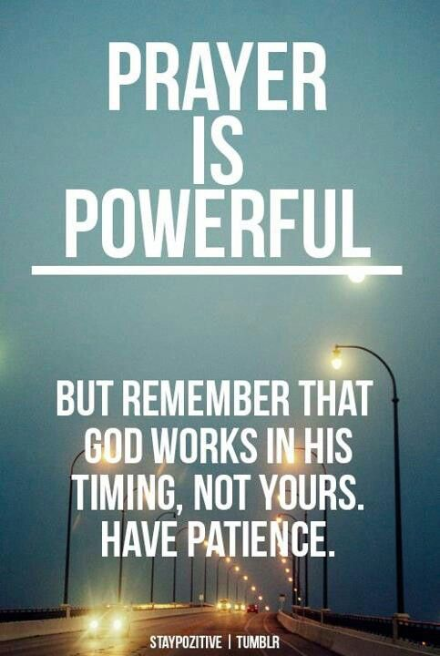 Prayer is powerful. But remember that God works in his timing, not yours, have patience.