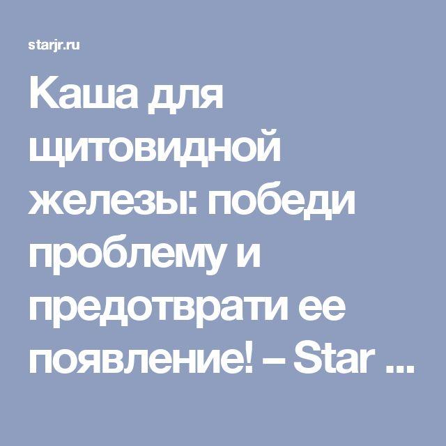 Каша для щитовидной железы: победи проблему и предотврати ее появление! – Star Journal