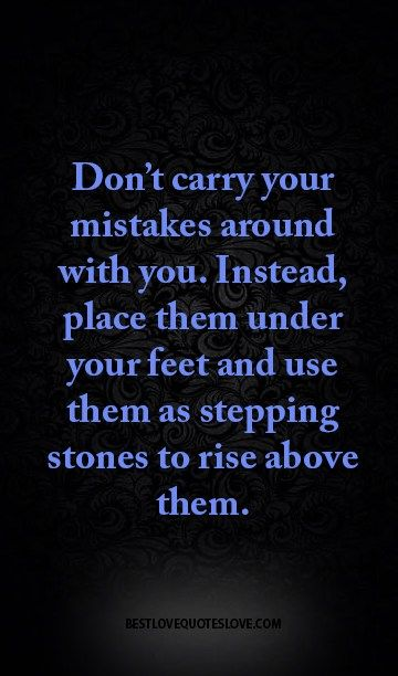 Don't carry your mistakes around with you. Instead, place them under your feet and use them as stepping stones to rise above them.