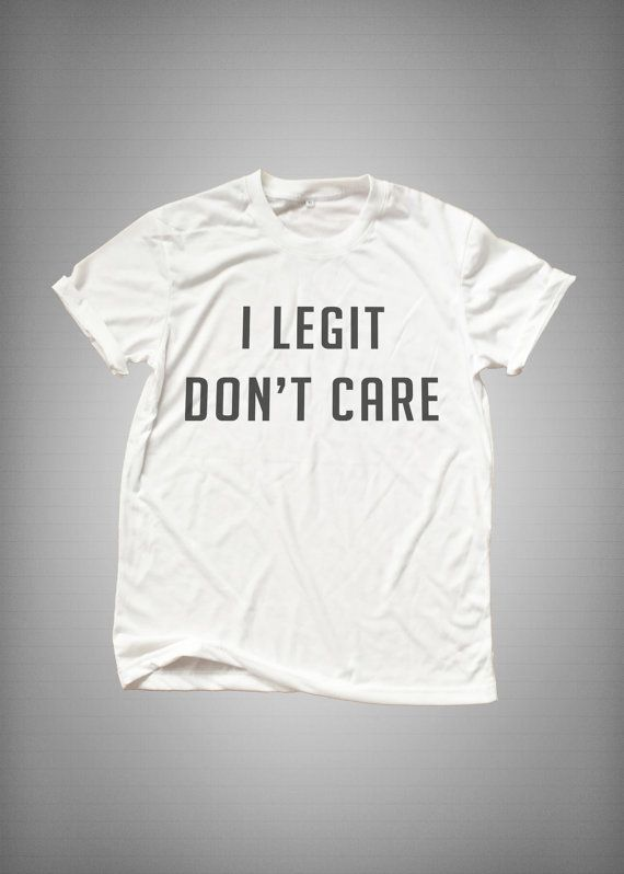 I legit don't care tumblr Shirt funny sweatshirt womens girls teens unisex grunge instagram blogger punk dope swag hype hipster gifts merch