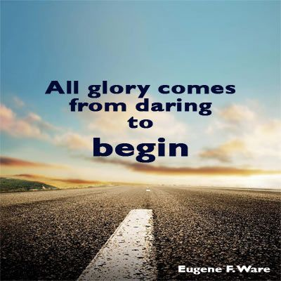 All glory comes from daring to begin!