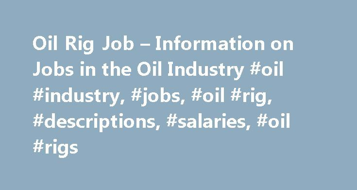 Oil Rig Job – Information on Jobs in the Oil Industry #oil #industry, #jobs, #oil #rig, #descriptions, #salaries, #oil #rigs http://arkansas.remmont.com/oil-rig-job-information-on-jobs-in-the-oil-industry-oil-industry-jobs-oil-rig-descriptions-salaries-oil-rigs/  # Start here: Jobs in the Oil Industry Welcome to Oil Rig Job. We have extensive experience helping people get into the oil industry. We are not a recruitment agency and it is not possible to guarantee employment, however if you…