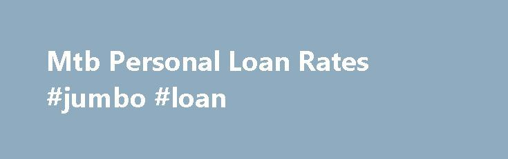 Mtb Personal Loan Rates #jumbo #loan http://loan.remmont.com/mtb-personal-loan-rates-jumbo-loan/  #car loan rates # Mtb Personal Loan Rates Find detailed info on M T Bank loans along with the loan rates to meet your financial needs.Personal Banking. Checking. Competitive fixed interest rates;. Requirements of our Home Equity Loans. To apply for an equity loan, you must: Be 18 years of age. M T Bank Personal…The post Mtb Personal Loan Rates #jumbo #loan appeared first on Loan.