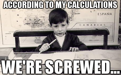 According to my calculations we're screwed... According to ...