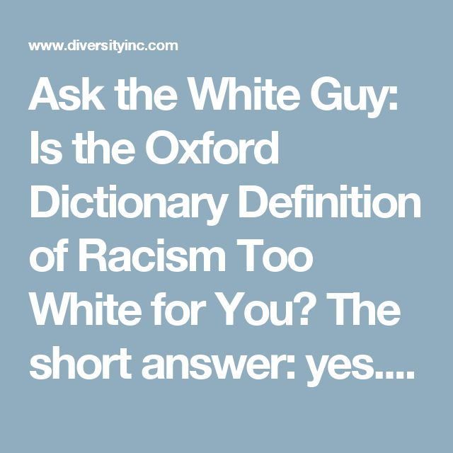 Ask the White Guy: Is the Oxford Dictionary Definition of Racism Too White for You?  The short answer: yes. But an understanding of white privilege is required for further insight.