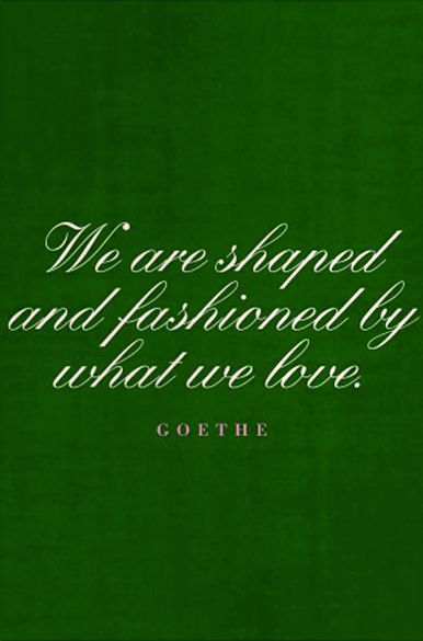"""""""We are shaped and fashioned by what we love"""" -Goethe"""