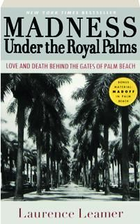MADNESS UNDER THE ROYAL PALMS: Love and Death Behind the Gates of Palm Beach Laurence Leamer Published at $15.99 $4.95 (Save $11.04) Bernard Madoff's Ponzi scheme devastated the eternally sunny world of Palm Beach, bringing down multimillionaires and destroying the once wealthy widows. Now, discover, as no one else has, the world of the mega-wealthy as Leamer hits a dark well of ambitions and secrets, up to and including murder, in this sunny town. Photos. Format: Paperbound Pages: 368