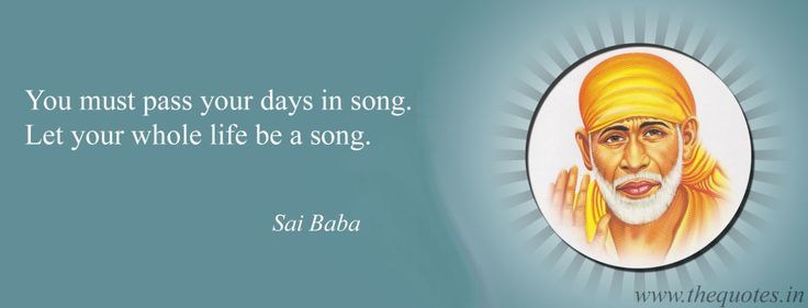 You must pass your days in song. Let your whole life be a song – Sai Baba