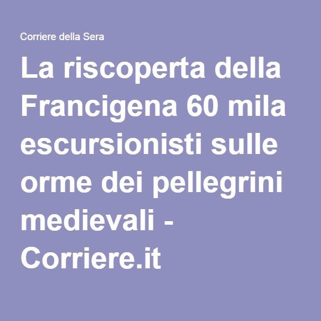 La riscoperta della Francigena 60 mila escursionisti sulle orme dei pellegrini medievali - Corriere.it