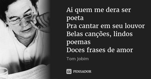 Ai quem me dera ser poeta Pra cantar em seu louvor Belas canções, lindos poemas Doces frases de amor — Tom Jobim