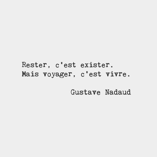 To stay in the same place is to exist. But to travel is to live. — Gustave Nadaud, French writer