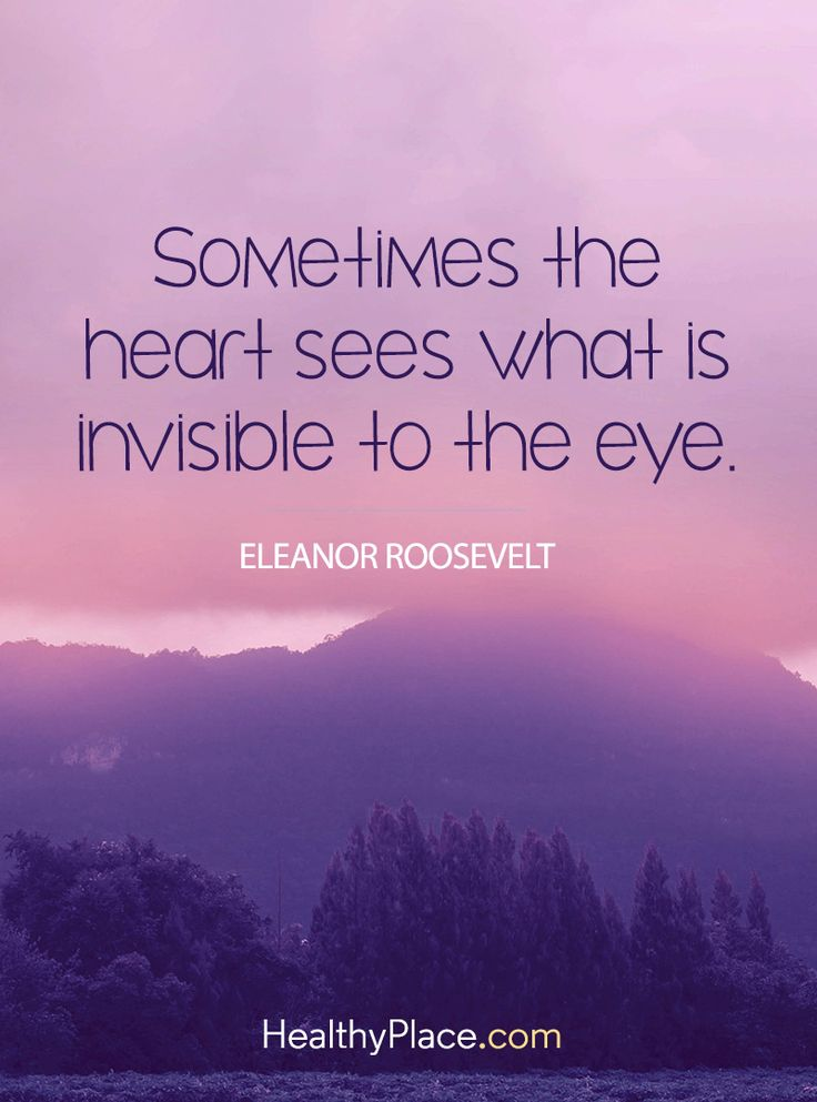 Positive Quote: Sometimes the heart sees what is invisible to the eye - Eleanor Roosevelt. www.HealthyPlace.com