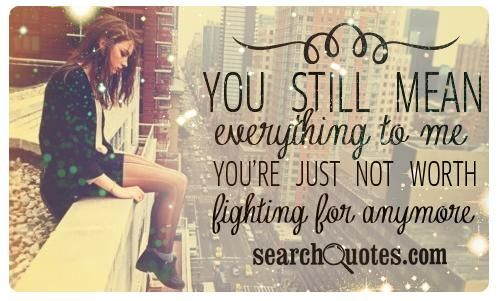 You still mean everything to me. You're just not worth the fight anymore...