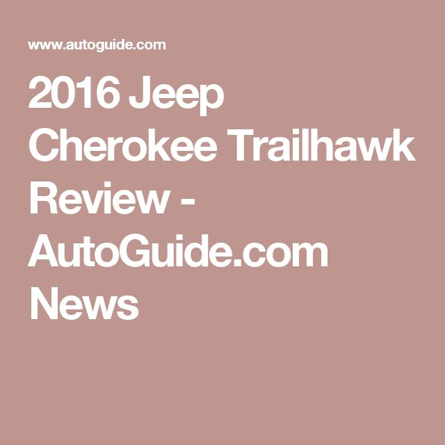 2016 Jeep Cherokee Trailhawk Review - AutoGuide.com News