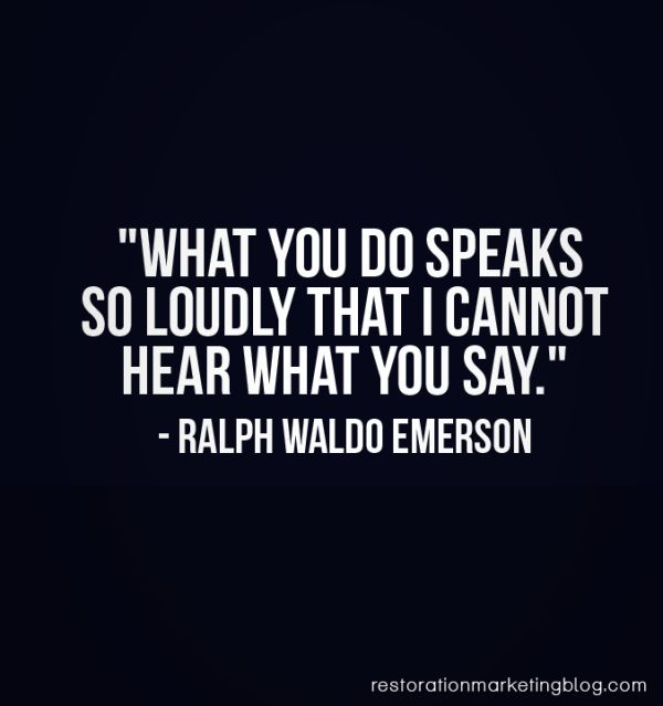 What you do speaks so loudly that I cannot hear what you say. -Ralph Waldo Emerson