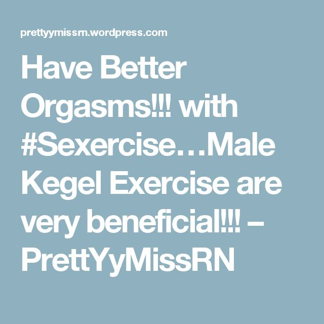 Have Better Orgasms!!! with #Sexercise…Male Kegel Exercise are very beneficial!!! – PrettYyMissRN
