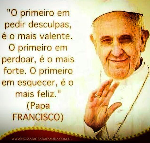 O primeiro em pedir desculpas é o mais valente. O primeiro a perdoar é o mais forte. O primeiro a esquecer é o mais Feliz !!! (Papa Francisco)  S2