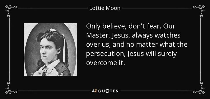 Only believe, don't fear. Our Master, Jesus, always watches over us, and no matter what the persecution, Jesus will surely overcome it. - Lottie Moon