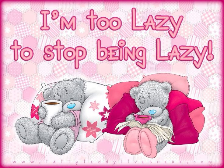 Me to you bear ......... I,m too lazy to stop being lazy