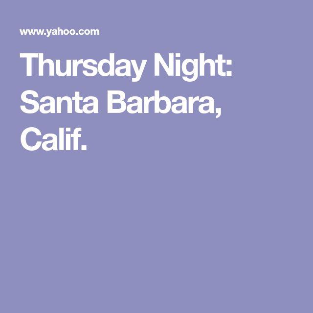 Thursday Night: Santa Barbara, Calif.