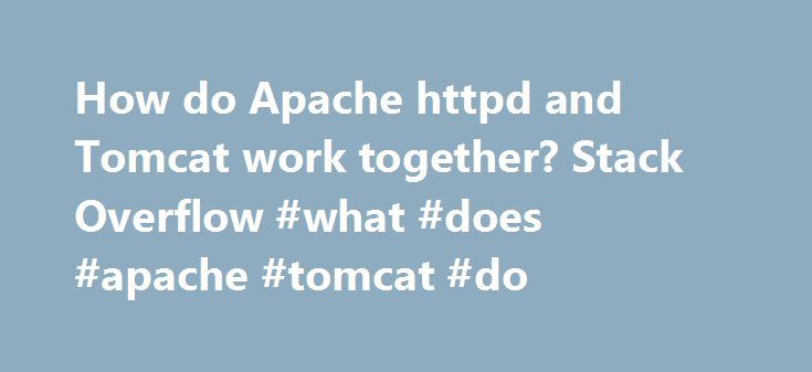 How do Apache httpd and Tomcat work together? Stack Overflow #what #does #apache #tomcat #do http://solomon-islands.remmont.com/how-do-apache-httpd-and-tomcat-work-together-stack-overflow-what-does-apache-tomcat-do/  # I am inheriting a project involving a Java web app whose backend is powered by an Apache httpd/Tomcat combo. The web server is being used to serve back JS, static content, and to perform general load balancing, and Tomcat is serving back JSPs via a single WAR file. I will be…