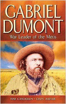 Gabriel Dumont: War Leader Of The Metis: Dan Asfar, Tim Chodan: 9781894864060: Amazon.com: Books
