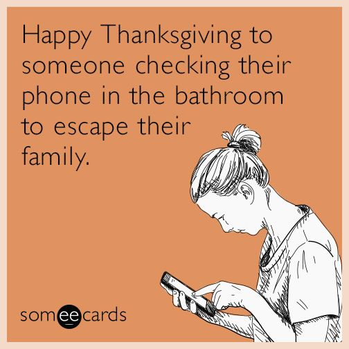 Happy Thanksgiving to someone checking their phone in the bathroom to escape their family.