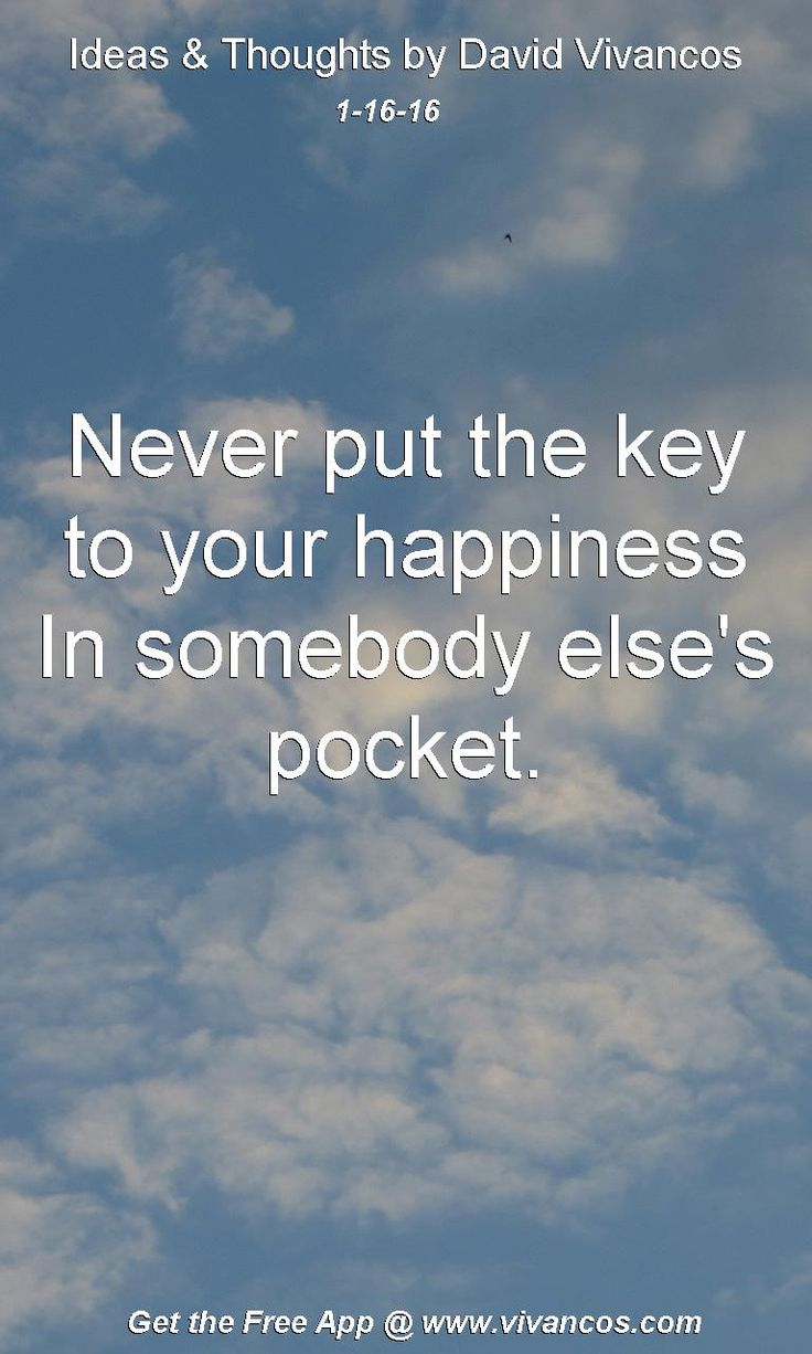 Never put the key to your happiness In somebody else's pocket. [January 16th 2016] https://www.youtube.com/watch?v=01uqeby5VnM