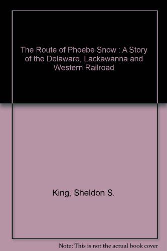 Sheldon S. King '59: The Route of Phoebe Snow: A Story of the Delaware, Lackawanna and Western Railroad