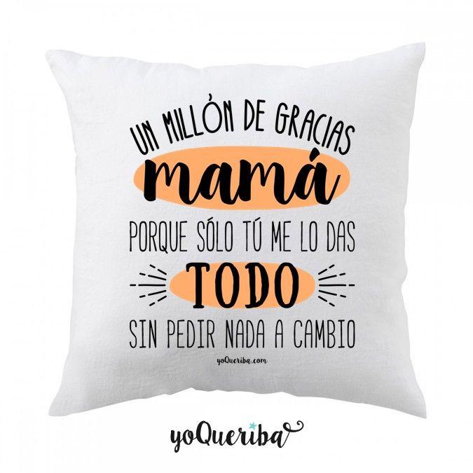 Un millón de gracias Mamá, porque sólo tú me lo das todo sin pedir nada a cambio. cojín 40 x 40 cms