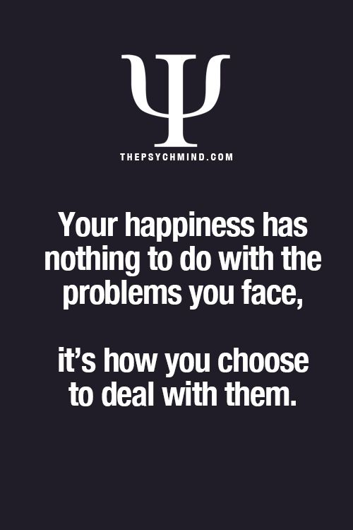 your happiness has nothing to do with the problems you face, it's how you choose to deal with them