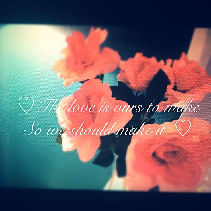 The love is ours to make so we should make it.<3 -Jhene Aiko song Bed Peace