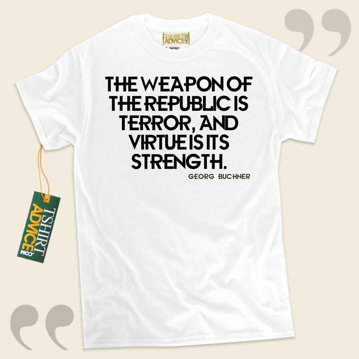 The weapon of the Republic is terror, and virtue is its strength.-Georg Buchner This excellent  reference tshirt  does not ever go out of style. We supply amazing  words of wisdom tees ,  words of understanding t shirts ,  belief tops , and also  literature tees  in admiration of outstanding... - http://www.tshirtadvice.com/georg-buchner-t-shirts-the-weapon-of-success-power-tshirts/