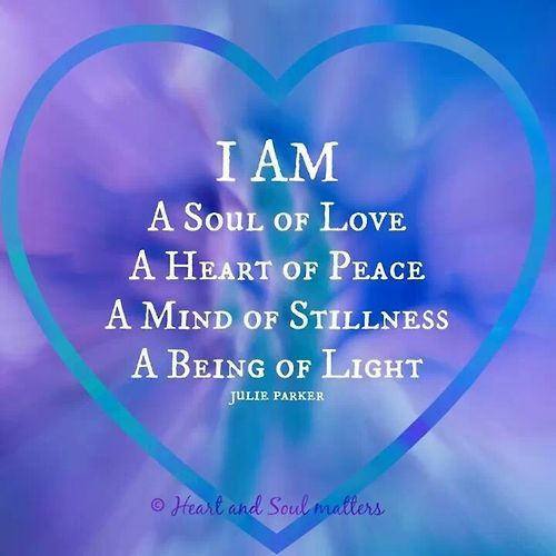 I Am a Soul of Love, A Heart of Peace, A Mind of Stillness, A Being of Light. ~ Julie Parker.