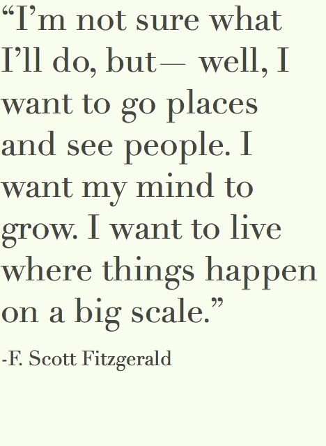 """""""I'm not sure what I'll do, but - well, I want to go places and see people. I want my mind to grow. I want to live where things happen on a big scale"""" - F. Scott Fitzgerald"""