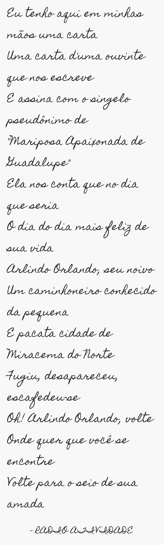 Eu tenho aqui em minhas mãos uma carta Uma carta d'uma ouvinte que nos escreve E assina com o singelo pseudônimo de Mariposa Apaixonada de Guadalupe Ela nos conta que no dia que seria O dia do dia mais feliz de sua vida Arlindo Orlando, seu noivo Um caminhoneiro conhecido da pequena E pacata cidade de Miracema do Norte Fugiu, desapareceu, escafedeu-se Oh! Arlindo Orlando, volte Onde quer que você se encontre Volte para o seio de sua amada