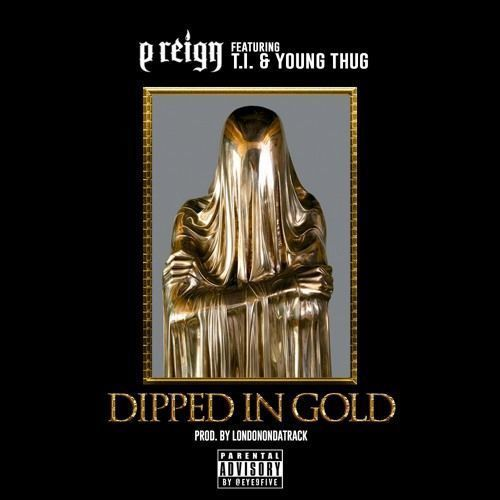 P Reign  Dipped In Gold Feat. T.I. & Young Thug (Prod. By London On Da Track) [New Song]