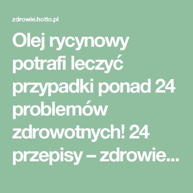 Olej rycynowy potrafi leczyć przypadki ponad 24 problemów zdrowotnych! 24 przepisy – zdrowie.hotto.pl, domowe sposoby popularne w necie