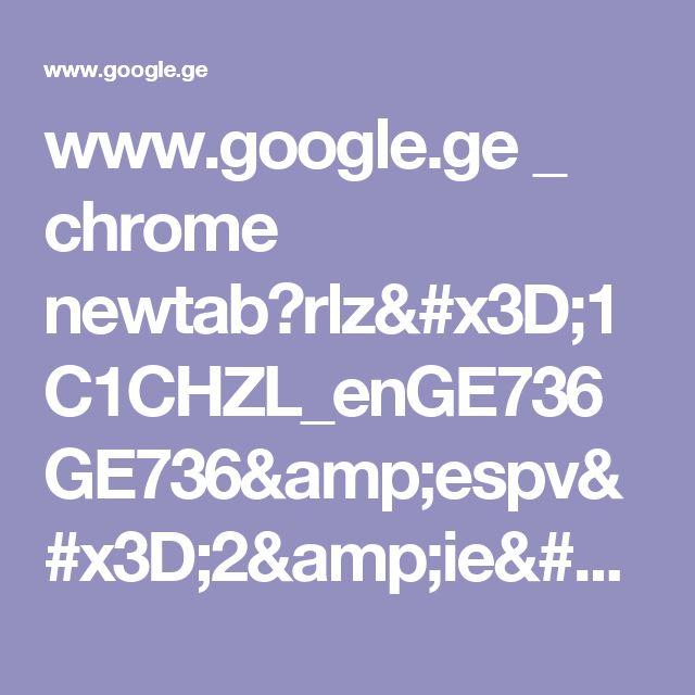 www.google.ge _ chrome newtab?rlz=1C1CHZL_enGE736GE736&espv=2&ie=UTF-8