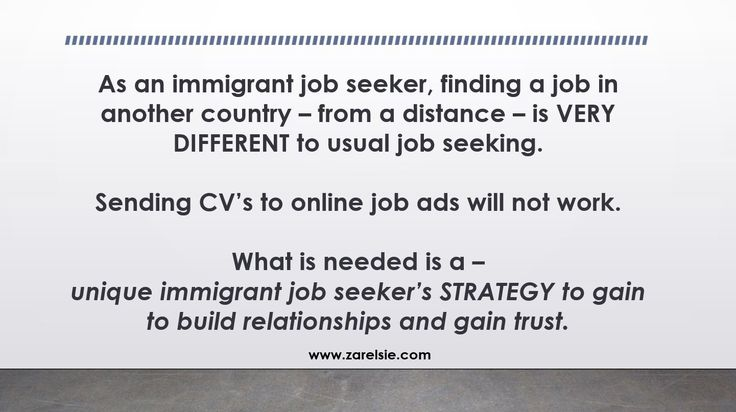 As an immigrant job seeker, finding a job in another country – from a distance – is VERY DIFFERENT to usual job seeking. You cannot just send your CV to job ads online and hope for something – it will not work.  You need a whole unique immigrant job seeker's STRATEGY.