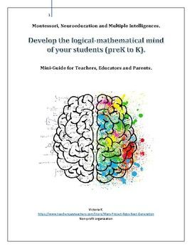 Montessori, Neuroeducation and Multiple Intelligences.Mini-Guide for Teachers, Educators and Parents.The author is a former Head Teacher and Preschool Owner in Canada. Today she is specialized in mathematics and STEM education for 3 to 18 years.This document is perfect if you start a preschool, Kindergarten or if you are a parent, and you need help to choose material.