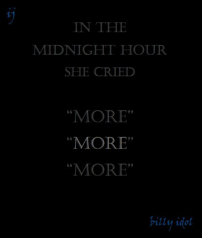 """""""In the midnight hour she cried more, more, more""""  Billy Idol"""