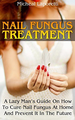 Nail Fungus Treatment: A Lazy Man's Guide On How To Cure Nail Fungus At Home And Prevent It In The Future by [Laporetti,Micheal]