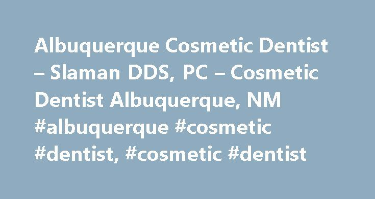 Albuquerque Cosmetic Dentist – Slaman DDS, PC – Cosmetic Dentist Albuquerque, NM #albuquerque #cosmetic #dentist, #cosmetic #dentist http://texas.remmont.com/albuquerque-cosmetic-dentist-slaman-dds-pc-cosmetic-dentist-albuquerque-nm-albuquerque-cosmetic-dentist-cosmetic-dentist/  # Albuquerque Cosmetic Dentist Cosmetic Dentist Albuquerque, NM – Dr. James Slaman DDS, PC Dr.James Slaman DDS, PC is pleased to welcome you to our cosmetic dentistry practice. We invite you to navigate this website…